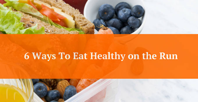 6 Ways To Eat Healthy on The Run