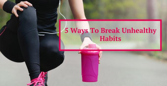 5 Ways To Break Unhealthy Habits
